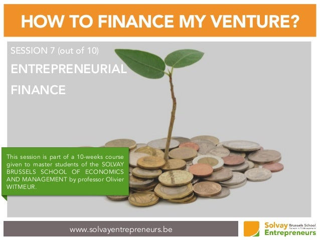 www.solvayentrepreneurs.be HOW TO FINANCE MY VENTURE? SESSION 7 (out of 10) ENTREPRENEURIAL FINANCE This session is part o...