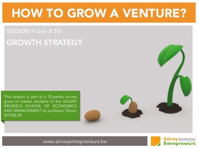 www.solvayentrepreneurs.be HOW TO GROW A VENTURE? SESSION 9 (out of 10) GROWTH STRATEGY This session is part of a 10-weeks...