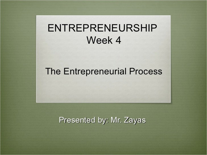 ENTREPRENEURSHIP      Week 4The Entrepreneurial Process   Presented by: Mr. Zayas