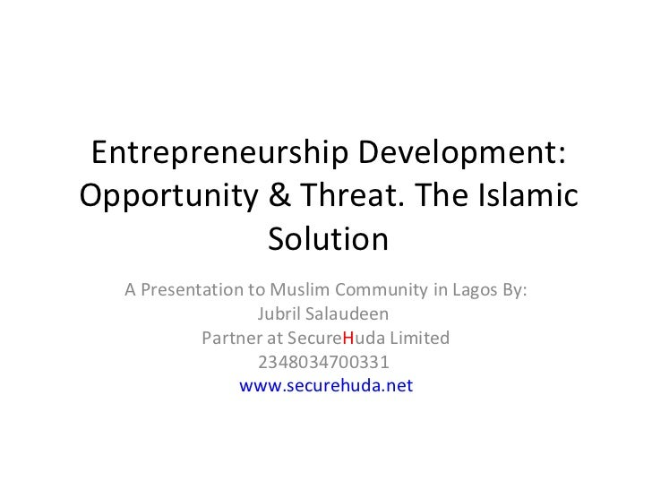 Entrepreneurship Development: Opportunity & Threat. The Islamic Solution A Presentation to Muslim Community in Lagos By: J...