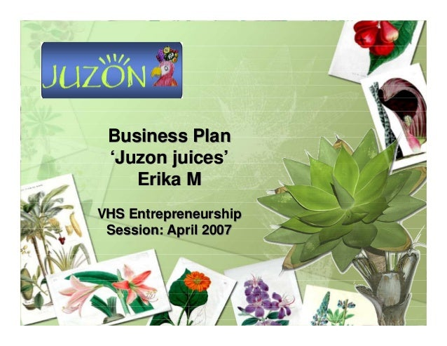 Business Plan 'Juzon juices' Erika M VHS Entrepreneurship Session: April 2007 Business Plan 'Juzon juices' Erika M VHS Ent...