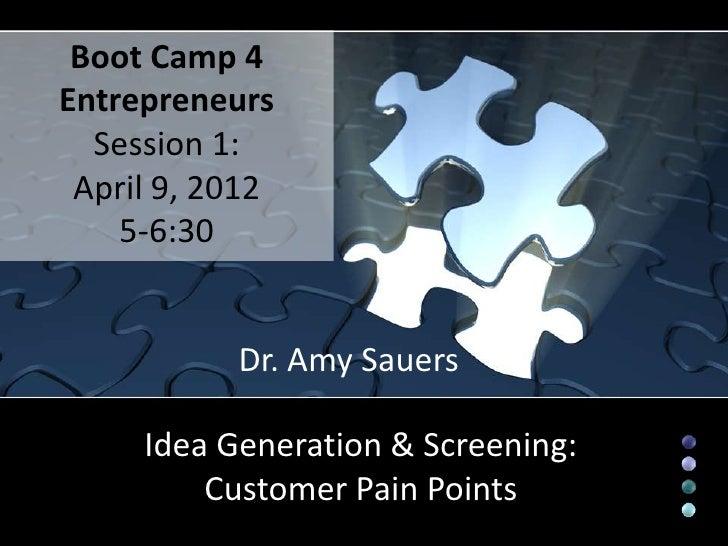 Boot Camp 4Entrepreneurs  Session 1: April 9, 2012    5-6:30           Dr. Amy Sauers     Idea Generation & Screening:    ...