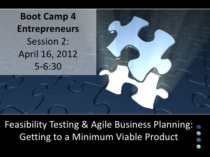 Boot Camp 4   Entrepreneurs     Session 2:   April 16, 2012       5-6:30Feasibility Testing & Agile Business Planning:   G...