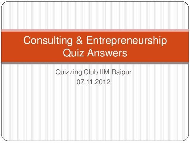 Consulting & Entrepreneurship        Quiz Answers      Quizzing Club IIM Raipur             07.11.2012