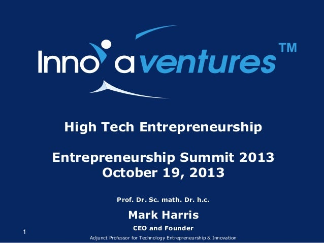 ™ High Tech Entrepreneurship Entrepreneurship Summit 2013 October 19, 2013 Prof. Dr. Sc. math. Dr. h.c.  Mark Harris 1  CE...