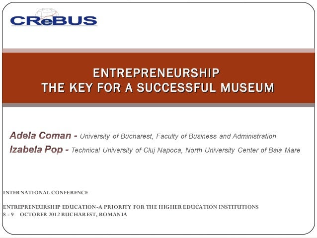 ENTREPRENEURSHIP           THE KEY FOR A SUCCESSFUL MUSEUMINTERNATIONAL CONFERENCE ENTREPRENEURSHIP EDUCATION-A PRIORITY F...