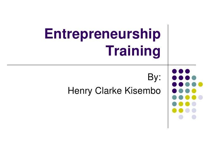 Entrepreneurship        Training                     By:   Henry Clarke Kisembo