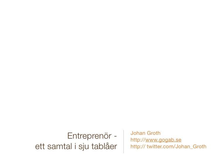 Johan Groth         Entreprenör -      http://www.gogab.se ett samtal i sju tablåer   http:// twitter.com/Johan_Groth