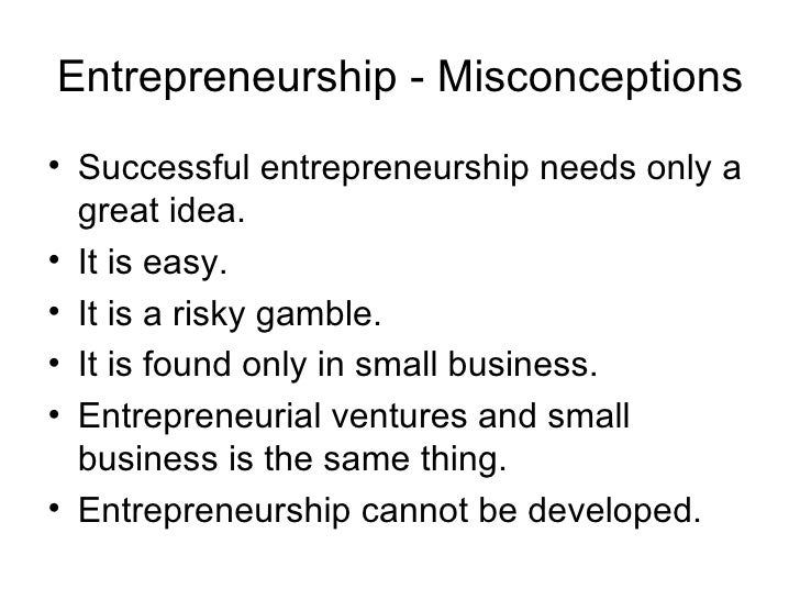 Entrepreneurship - Misconceptions <ul><li>Successful entrepreneurship needs only a great idea. </li></ul><ul><li>It is eas...