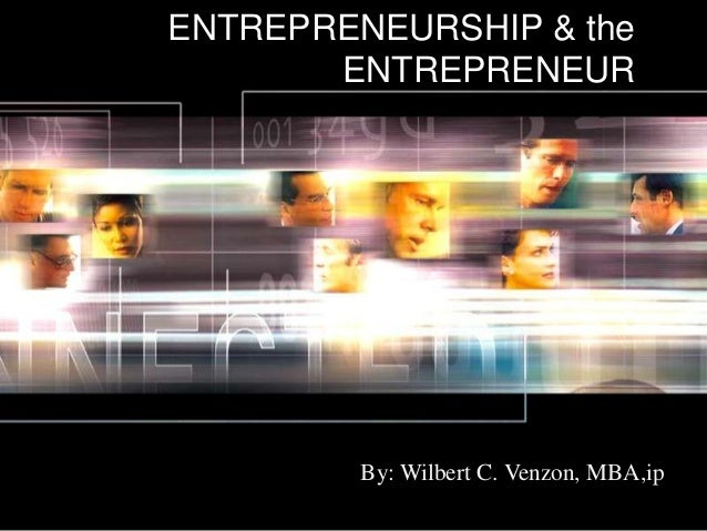 ENTREPRENEURSHIP & the ENTREPRENEUR By: Wilbert C. Venzon, MBA,ip