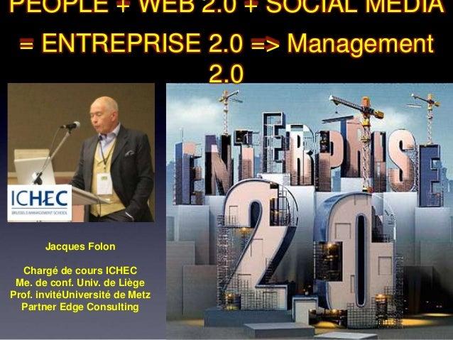 PEOPLE + WEB 2.0 + SOCIAL MEDIA = ENTREPRISE 2.0 => Management              2.0       Jacques Folon  Chargé de cours ICHEC...