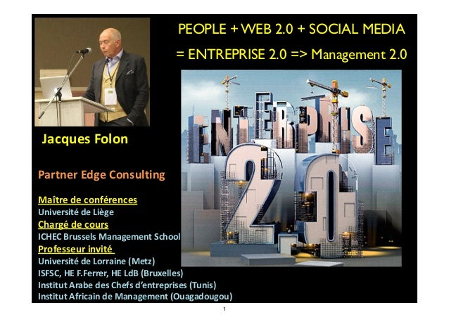 PEOPLE + WEB 2.0 + SOCIAL MEDIA	  = ENTREPRISE 2.0 => Management 2.0  	   	   Jacques	   Folon	     ! Partner	   Edge	   C...
