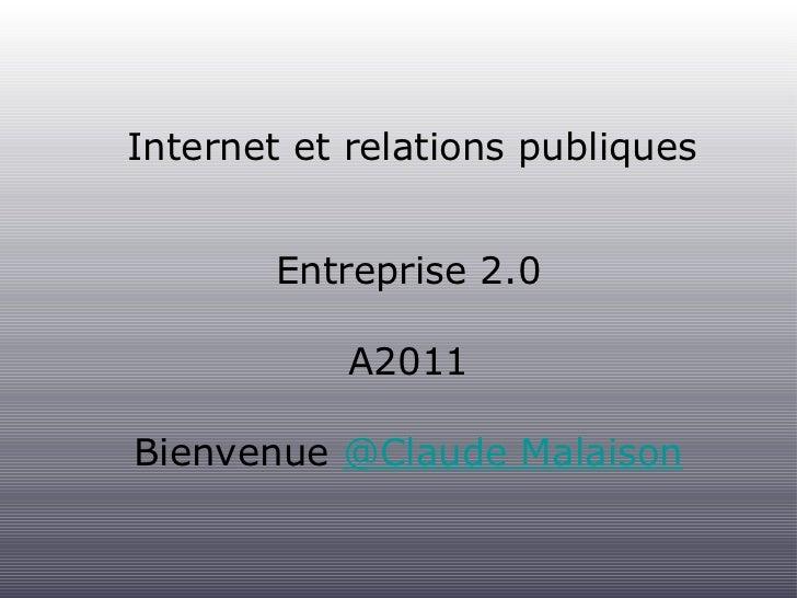 Internet et relations publiques <ul><li>Entreprise 2.0 </li></ul><ul><li>A2011 </li></ul><ul><li>Bienvenue  @Claude Malais...