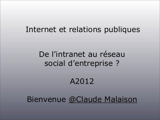Internet et relations publiques   De l'intranet au réseau    social d'entreprise ?            A2012Bienvenue @Claude Malai...