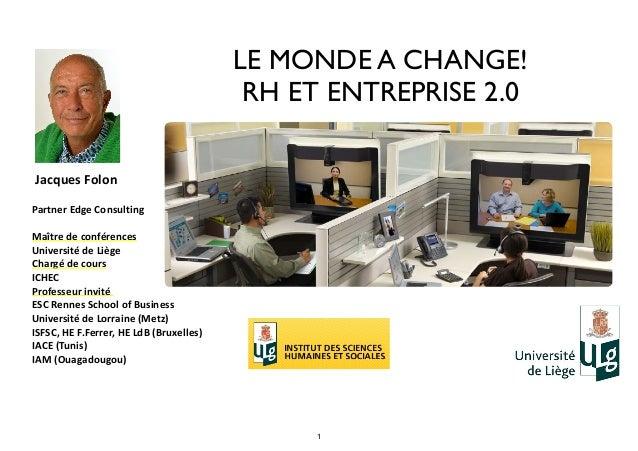 LE MONDE A CHANGE! RH ET ENTREPRISE 2.0   Jacques  Folon   Partner  Edge  Consulting   Maître  de  confére...