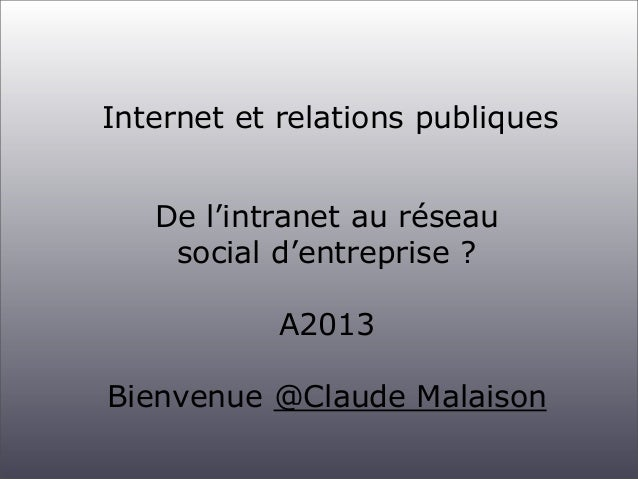 Internet et relations publiques De l'intranet au réseau social d'entreprise ? A2013 Bienvenue @Claude Malaison
