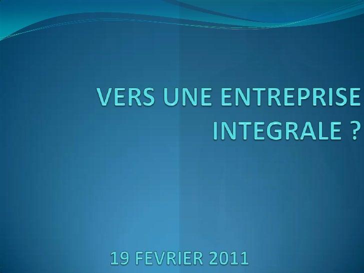 VERS UNE ENTREPRISE INTEGRALE ?<br />19 FEVRIER 2011 <br />