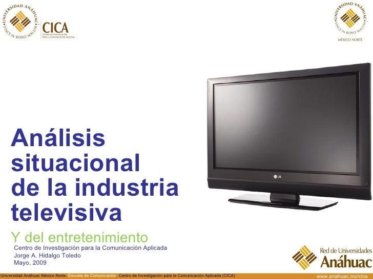 <ul><li>Análisis situacional  de la industria televisiva </li></ul>Centro de Investigación para la Comunicación Aplicada J...