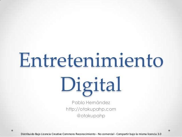 Entretenimiento Digital Pablo Hernández http://otakupahp.com @otakupahp Distribuido Bajo Licencia Creative Commons Reconoc...