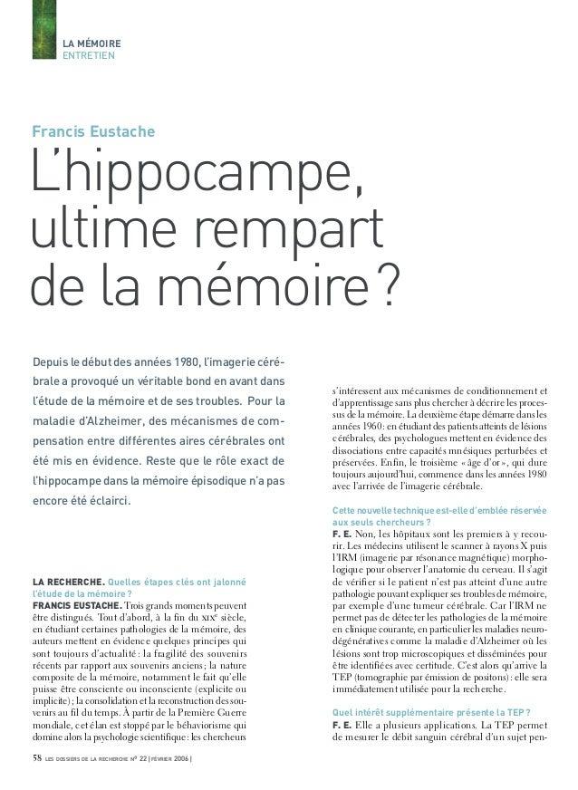 LA MÉMOIRE ENTRETIEN  Francis Eustache  L 'hippocampe, ultime rempart de la mémoire? Depuis le début des années 1980, l'im...