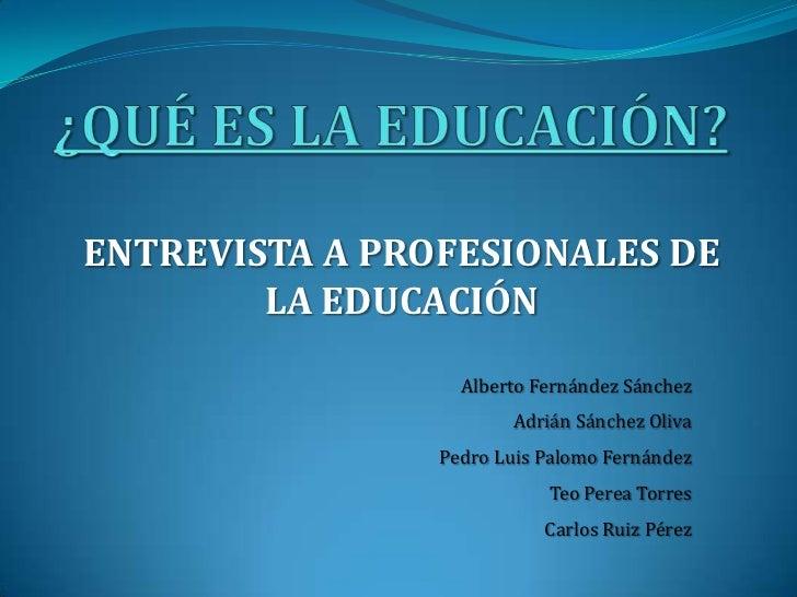 ENTREVISTA A PROFESIONALES DE        LA EDUCACIÓN                  Alberto Fernández Sánchez                       Adrián ...