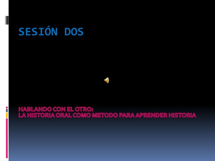Sesión dos<br />HABLANDO CON EL OTRO:<br />LA HISTORIA ORAL COMO METODO PARA APRENDER HISTORIA<br />