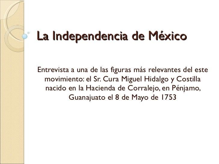 La Independencia de México Entrevista a una de las figuras más relevantes del este movimiento: el Sr. Cura Miguel Hidalgo ...