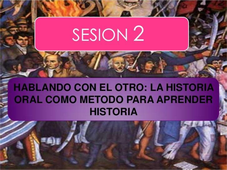 SESION 2<br />HABLANDO CON EL OTRO: LA HISTORIA ORAL COMO METODO PARA APRENDER  HISTORIA<br />