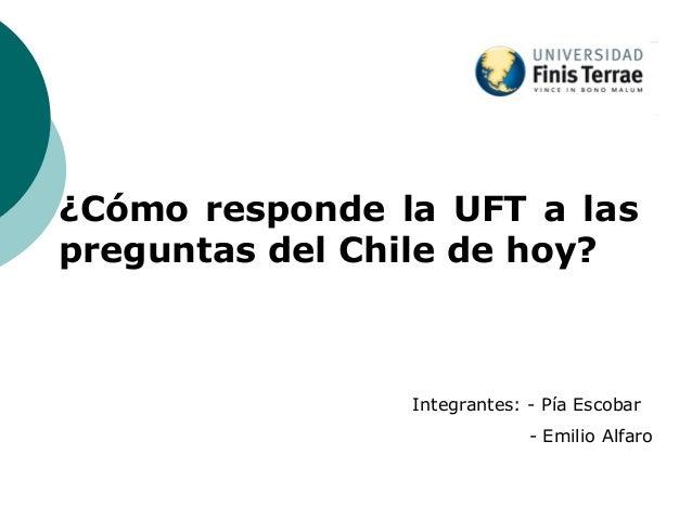 ¿Cómo responde la UFT a laspreguntas del Chile de hoy?Integrantes: - Pía Escobar- Emilio Alfaro