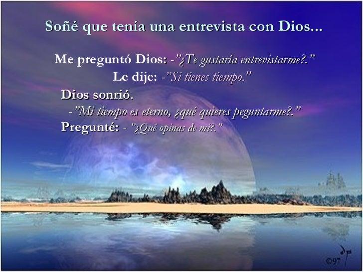 "Soñé que tenía una entrevista con Dios...   Me preguntó Dios: -""¿Te gustaría entrevistarme?.""             Le dije: -""Si ti..."