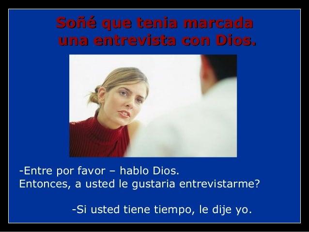 Soñé que tenia marcada una entrevista con Dios.  -Entre por favor – hablo Dios. Entonces, a usted le gustaria entrevistarm...