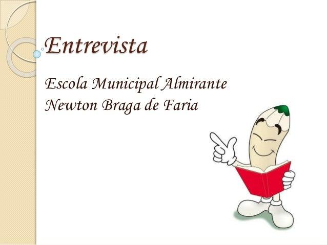 Entrevista Escola Municipal Almirante Newton Braga de Faria