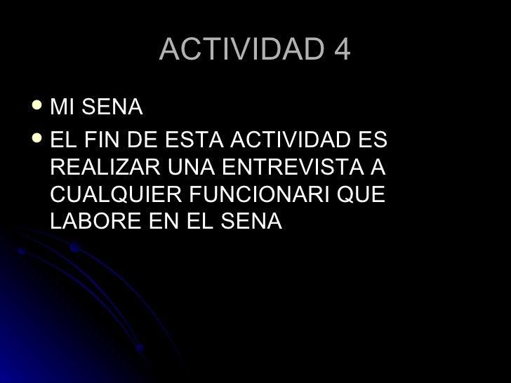 ACTIVIDAD 4 <ul><li>MI SENA  </li></ul><ul><li>EL FIN DE ESTA ACTIVIDAD ES REALIZAR UNA ENTREVISTA A CUALQUIER FUNCIONARI ...