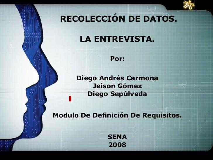 RECOLECCIÓN DE DATOS. LA ENTREVISTA. Por: Diego Andrés Carmona Jeison Gómez Diego Sepúlveda Modulo De Definición De Requ...