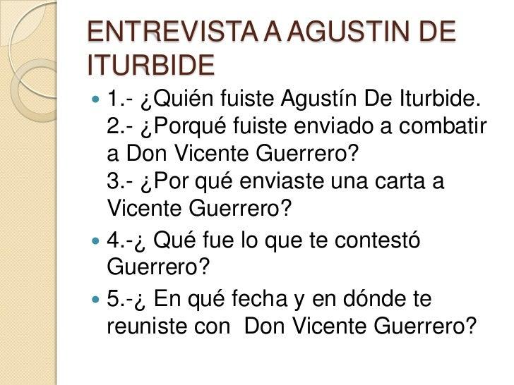 ENTREVISTA A AGUSTIN DE ITURBIDE<br />1.- ¿Quién fuiste Agustín De Iturbide.2.- ¿Porqué fuiste enviado a combatir  a Don V...