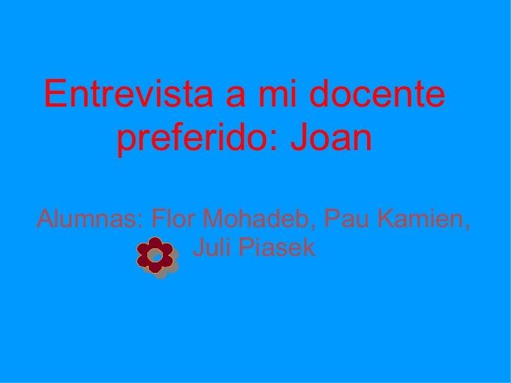 Alumnas: Flor Mohadeb, Pau Kamien, Juli Piasek Entrevista a mi docente preferido: Joan