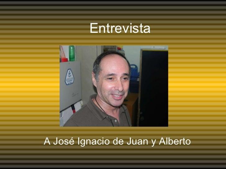 Entrevista A José Ignacio de Juan y Alberto
