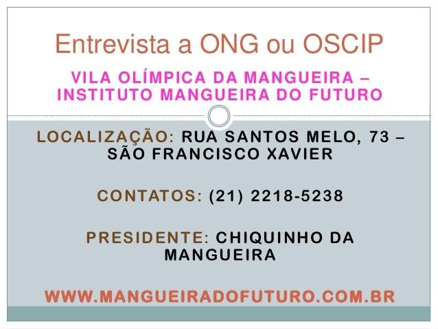 Entrevista a ONG ou OSCIP VILA OLÍMPICA DA MANGUEIRA – INSTITUTO MANGUEIRA DO FUTURO LOCALIZAÇÃO: RUA SANTOS MELO, 73 – SÃ...