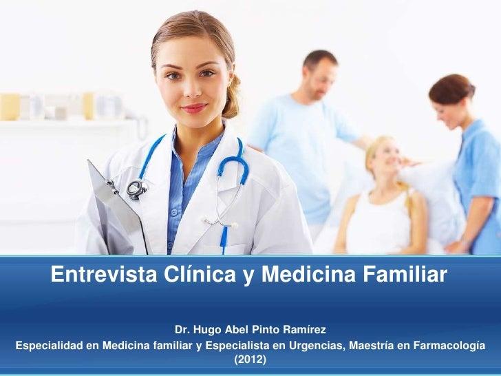 Entrevista Clínica y Medicina Familiar                             Dr. Hugo Abel Pinto RamírezEspecialidad en Medicina fam...