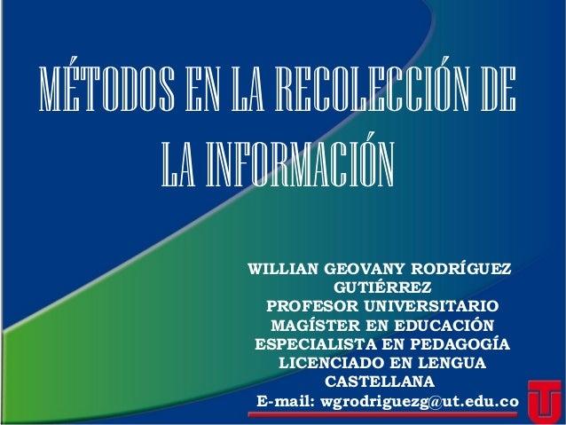 MÉTODOSENLARECOLECCIÓNDE LAINFORMACIÓN WILLIAN GEOVANY RODRÍGUEZ GUTIÉRREZ PROFESOR UNIVERSITARIO MAGÍSTER EN EDUCACIÓN ES...