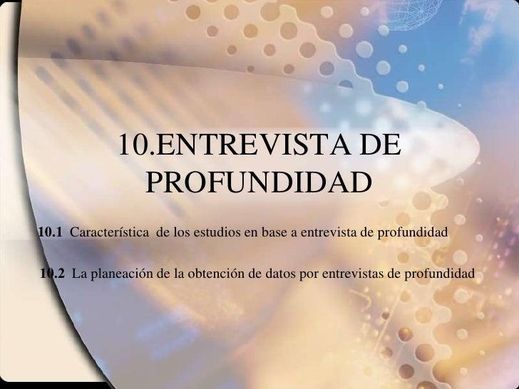 10.ENTREVISTA DE PROFUNDIDAD<br />10.1  Característica  de los estudios en base a entrevista de profundidad<br />10.2  La ...
