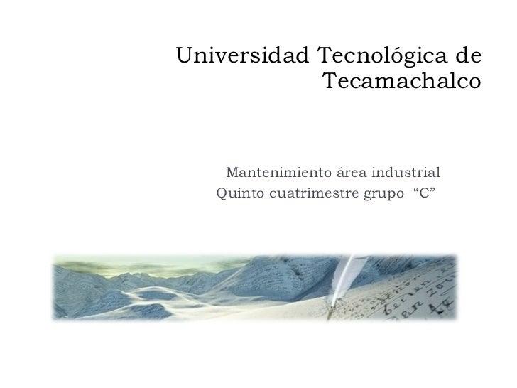 """Universidad Tecnológica de Tecamachalco Mantenimiento área industrial Quinto cuatrimestre grupo  """"C"""""""
