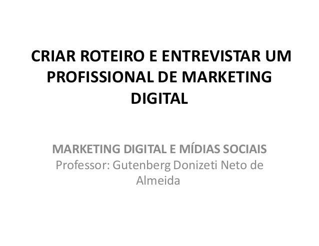 CRIAR ROTEIRO E ENTREVISTAR UM PROFISSIONAL DE MARKETING DIGITAL MARKETING DIGITAL E MÍDIAS SOCIAIS Professor: Gutenberg D...