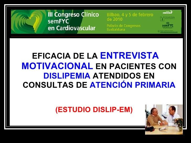 <ul><li>EFICACIA DE LA  ENTREVISTA MOTIVACIONAL  EN PACIENTES CON  DISLIPEMIA  ATENDIDOS EN CONSULTAS DE  ATENCIÓN PRIMARI...