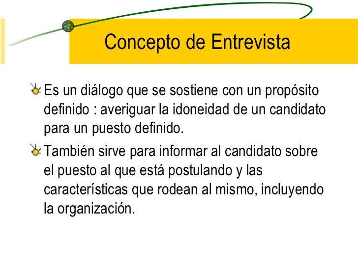 Concepto de EntrevistaEs un diálogo que se sostiene con un propósitodefinido : averiguar la idoneidad de un candidatopara ...