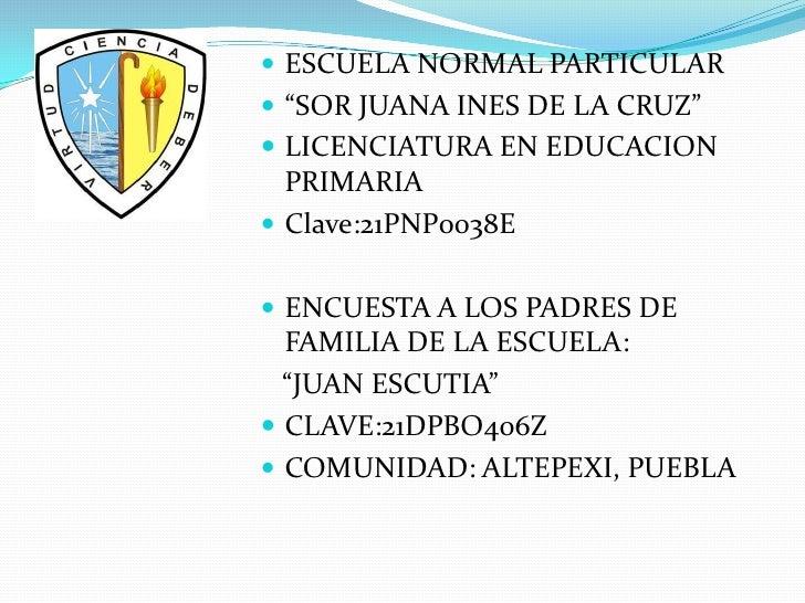 """ ESCUELA NORMAL PARTICULAR """"SOR JUANA INES DE LA CRUZ"""" LICENCIATURA EN EDUCACION  PRIMARIA Clave:21PNP0038E ENCUESTA ..."""
