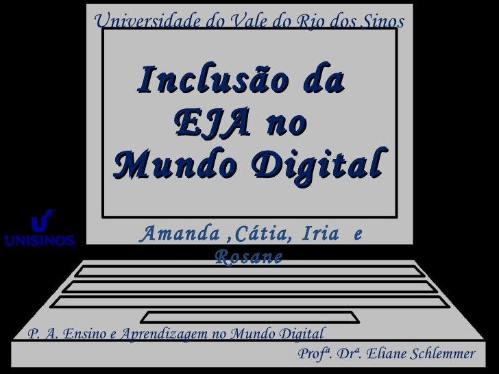 Universidade do Vale do Rio dos Sinos Inclusão da  EJA no  Mundo Digital Amanda ,Cátia, Iria  e Rosane  Profª. Drª. Eliane...