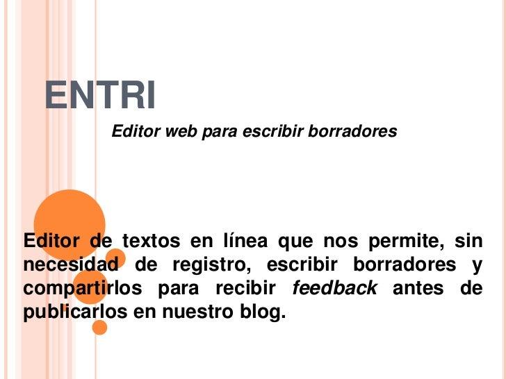 ENTRI<br />Editor web para escribir borradores<br />Editor de textos en línea que nos permite, sin necesidad de registro, ...