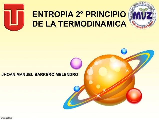 ENTROPIA 2° PRINCIPIO DE LA TERMODINAMICA  JHOAN MANUEL BARRERO MELENDRO