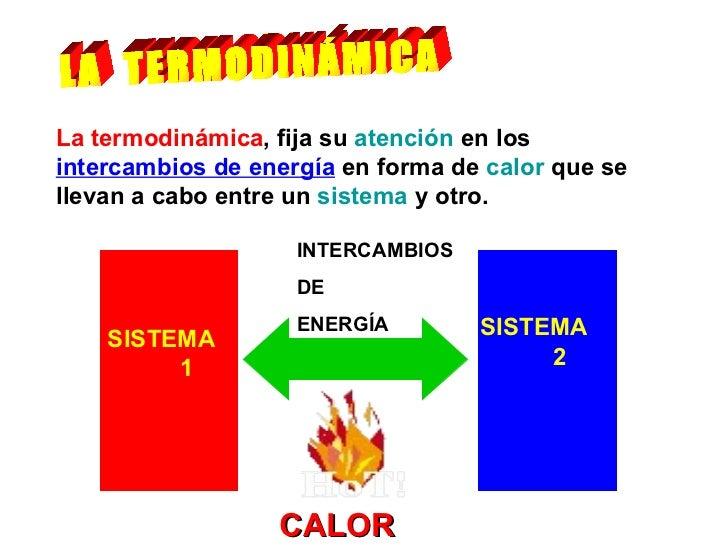 LA  TERMODINÁMICA La termodinámica , fija su  atención  en los  intercambios de energía  en forma de  calor  que se llevan...